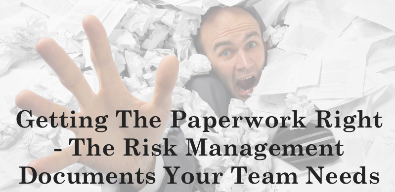 Getting The Paperwork Right - The Risk Management Documents Your Team Needs